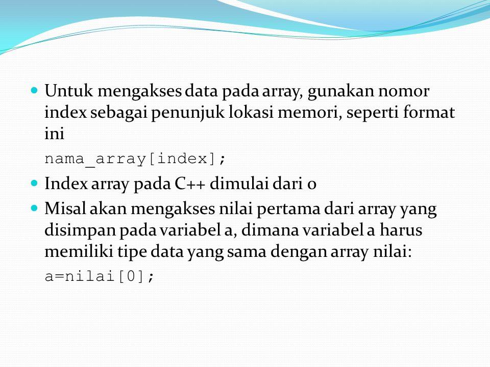 Untuk mengakses data pada array, gunakan nomor index sebagai penunjuk lokasi memori, seperti format ini nama_array[index]; Index array pada C++ dimula