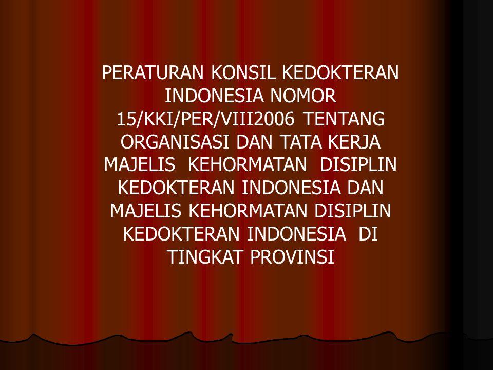 PERATURAN KONSIL KEDOKTERAN INDONESIA NOMOR 15/KKI/PER/VIII2006 TENTANG ORGANISASI DAN TATA KERJA MAJELIS KEHORMATAN DISIPLIN KEDOKTERAN INDONESIA DAN