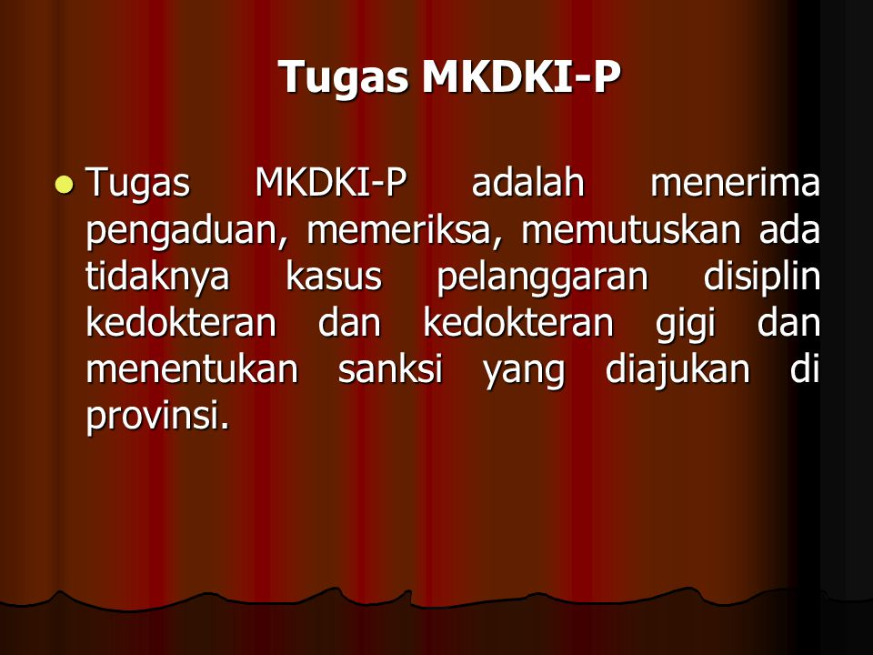 Tugas MKDKI-P adalah menerima pengaduan, memeriksa, memutuskan ada tidaknya kasus pelanggaran disiplin kedokteran dan kedokteran gigi dan menentukan s