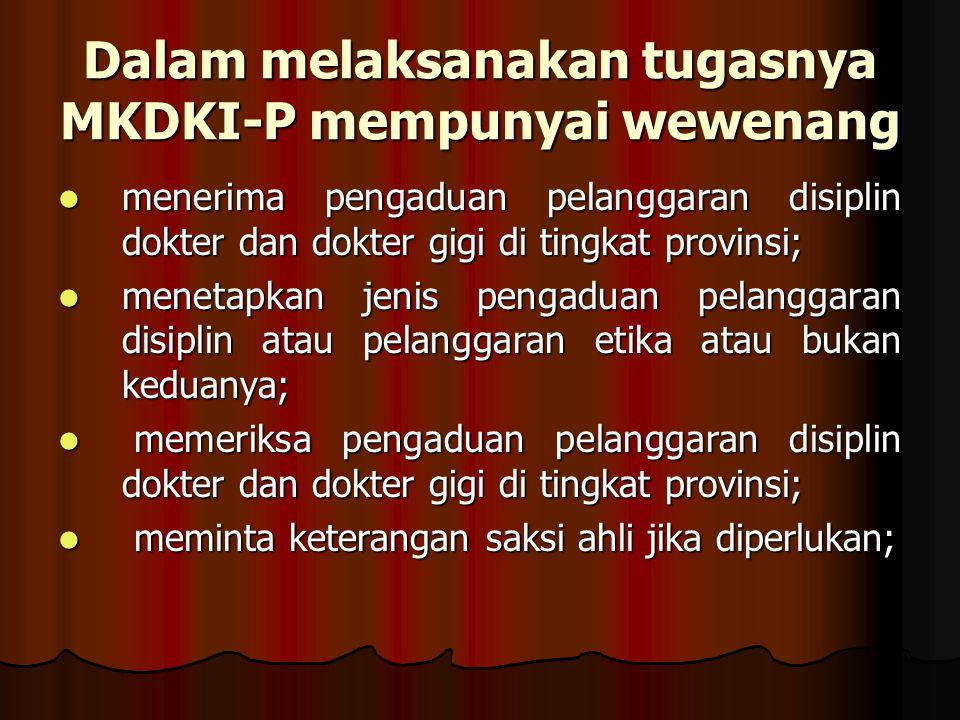 Dalam melaksanakan tugasnya MKDKI-P mempunyai wewenang menerima pengaduan pelanggaran disiplin dokter dan dokter gigi di tingkat provinsi; menerima pe