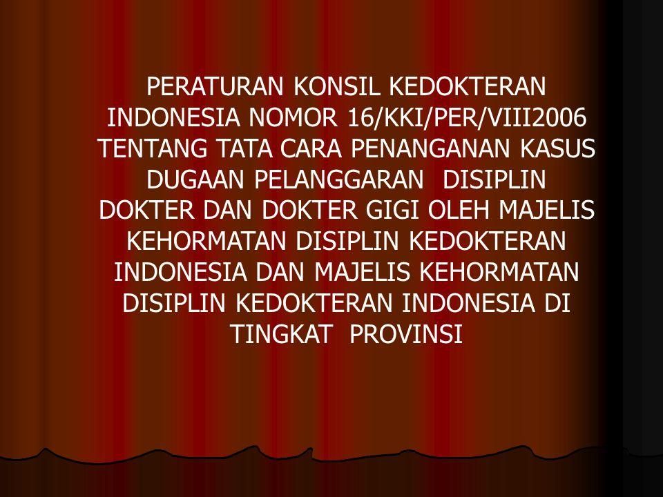 PERATURAN KONSIL KEDOKTERAN INDONESIA NOMOR 16/KKI/PER/VIII2006 TENTANG TATA CARA PENANGANAN KASUS DUGAAN PELANGGARAN DISIPLIN DOKTER DAN DOKTER GIGI