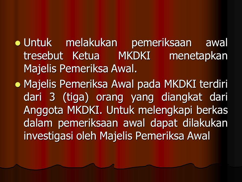 Untuk melakukan pemeriksaan awal tresebut Ketua MKDKI menetapkan Majelis Pemeriksa Awal. Untuk melakukan pemeriksaan awal tresebut Ketua MKDKI menetap