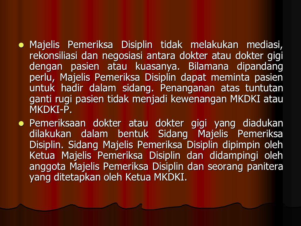 Majelis Pemeriksa Disiplin tidak melakukan mediasi, rekonsiliasi dan negosiasi antara dokter atau dokter gigi dengan pasien atau kuasanya.
