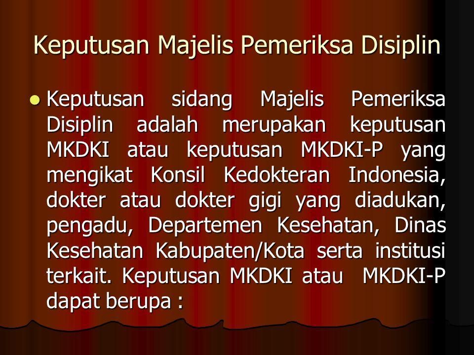Keputusan Majelis Pemeriksa Disiplin Keputusan sidang Majelis Pemeriksa Disiplin adalah merupakan keputusan MKDKI atau keputusan MKDKI-P yang mengikat