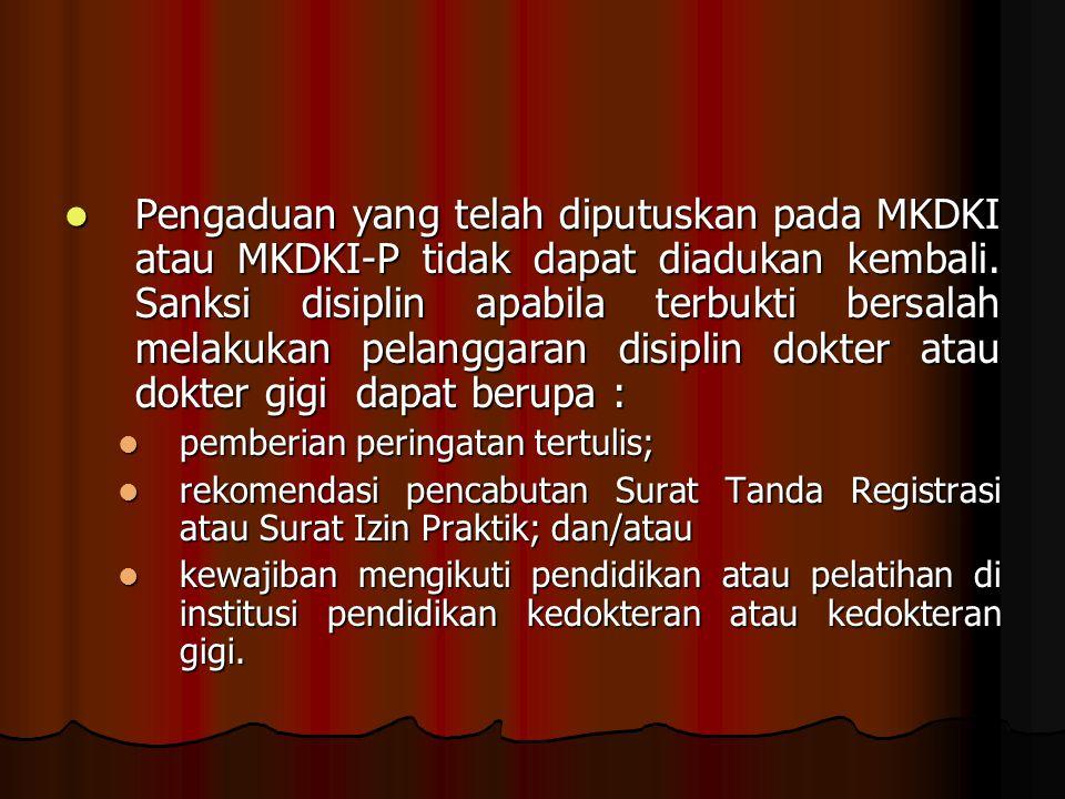 Pengaduan yang telah diputuskan pada MKDKI atau MKDKI-P tidak dapat diadukan kembali. Sanksi disiplin apabila terbukti bersalah melakukan pelanggaran