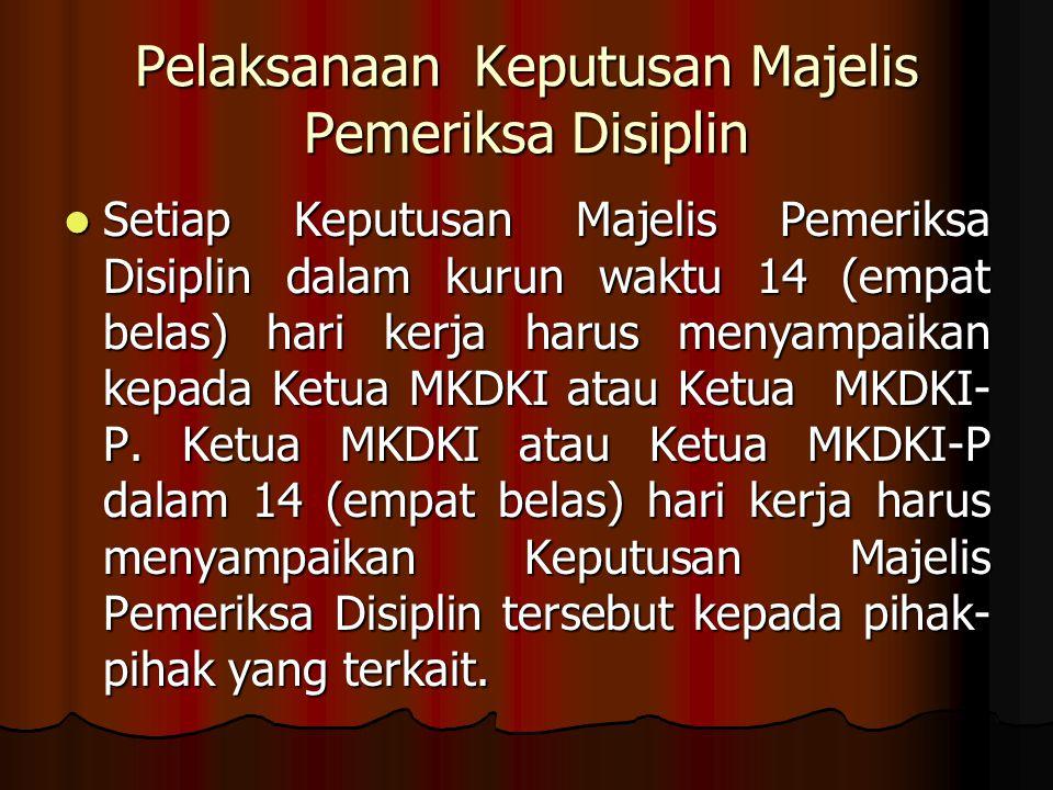 Pelaksanaan Keputusan Majelis Pemeriksa Disiplin Setiap Keputusan Majelis Pemeriksa Disiplin dalam kurun waktu 14 (empat belas) hari kerja harus menyampaikan kepada Ketua MKDKI atau Ketua MKDKI- P.