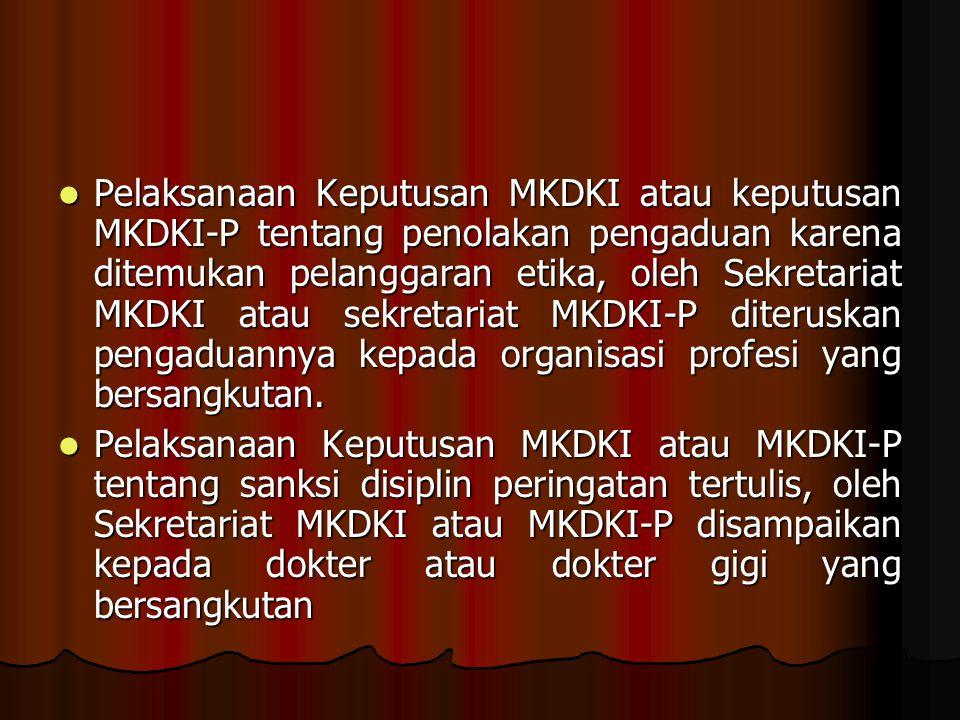 Pelaksanaan Keputusan MKDKI atau keputusan MKDKI-P tentang penolakan pengaduan karena ditemukan pelanggaran etika, oleh Sekretariat MKDKI atau sekretariat MKDKI-P diteruskan pengaduannya kepada organisasi profesi yang bersangkutan.