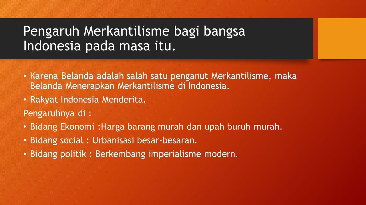Pengaruh Merkantilisme bagi bangsa Indonesia pada masa itu. Karena Belanda adalah salah satu penganut Merkantilisme, maka Belanda Menerapkan Merkantil