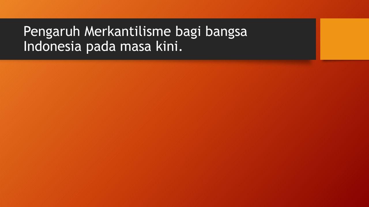 Pengaruh Merkantilisme bagi bangsa Indonesia pada masa kini.