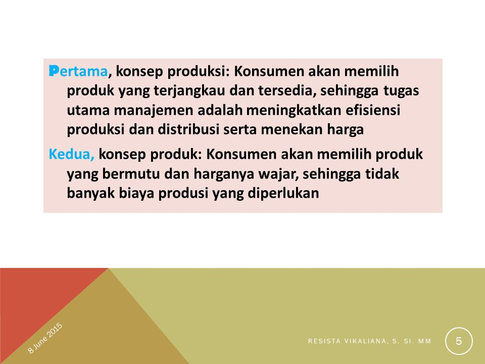 P ertama, konsep produksi: Konsumen akan memilih produk yang terjangkau dan tersedia, sehingga tugas utama manajemen adalah meningkatkan efisiensi pro