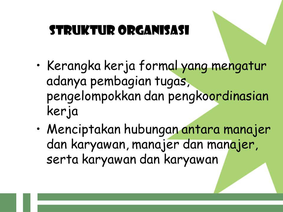 STRUKTUR ORGANISASI Kerangka kerja formal yang mengatur adanya pembagian tugas, pengelompokkan dan pengkoordinasian kerja Menciptakan hubungan antara