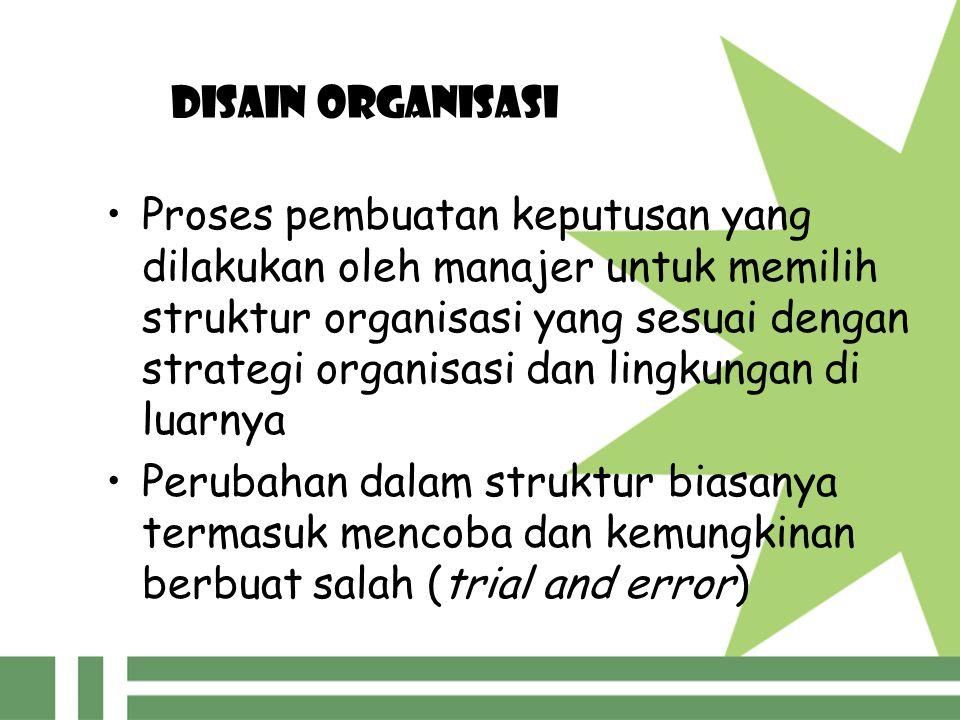 DISAIN ORGANISASI Proses pembuatan keputusan yang dilakukan oleh manajer untuk memilih struktur organisasi yang sesuai dengan strategi organisasi dan lingkungan di luarnya Perubahan dalam struktur biasanya termasuk mencoba dan kemungkinan berbuat salah (trial and error)