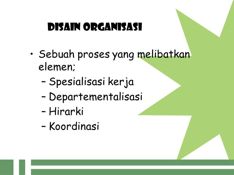 DISAIN ORGANISASI Sebuah proses yang melibatkan elemen; –Spesialisasi kerja –Departementalisasi –Hirarki –Koordinasi