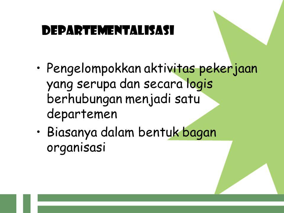 DEPARTEMENTALISASI Pengelompokkan aktivitas pekerjaan yang serupa dan secara logis berhubungan menjadi satu departemen Biasanya dalam bentuk bagan org