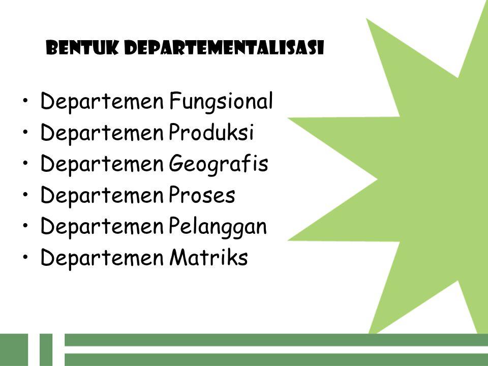 BENTUK DEPARTEMENTALISASI Departemen Fungsional Departemen Produksi Departemen Geografis Departemen Proses Departemen Pelanggan Departemen Matriks