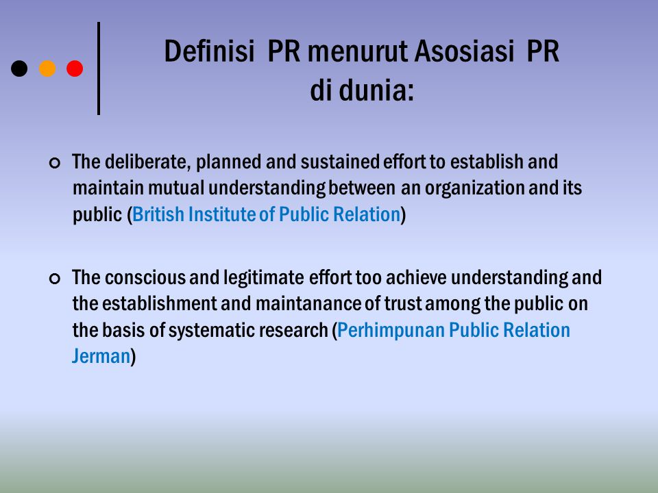 Definisi PR menurut Asosiasi PR di dunia: The deliberate, planned and sustained effort to establish and maintain mutual understanding between an organ