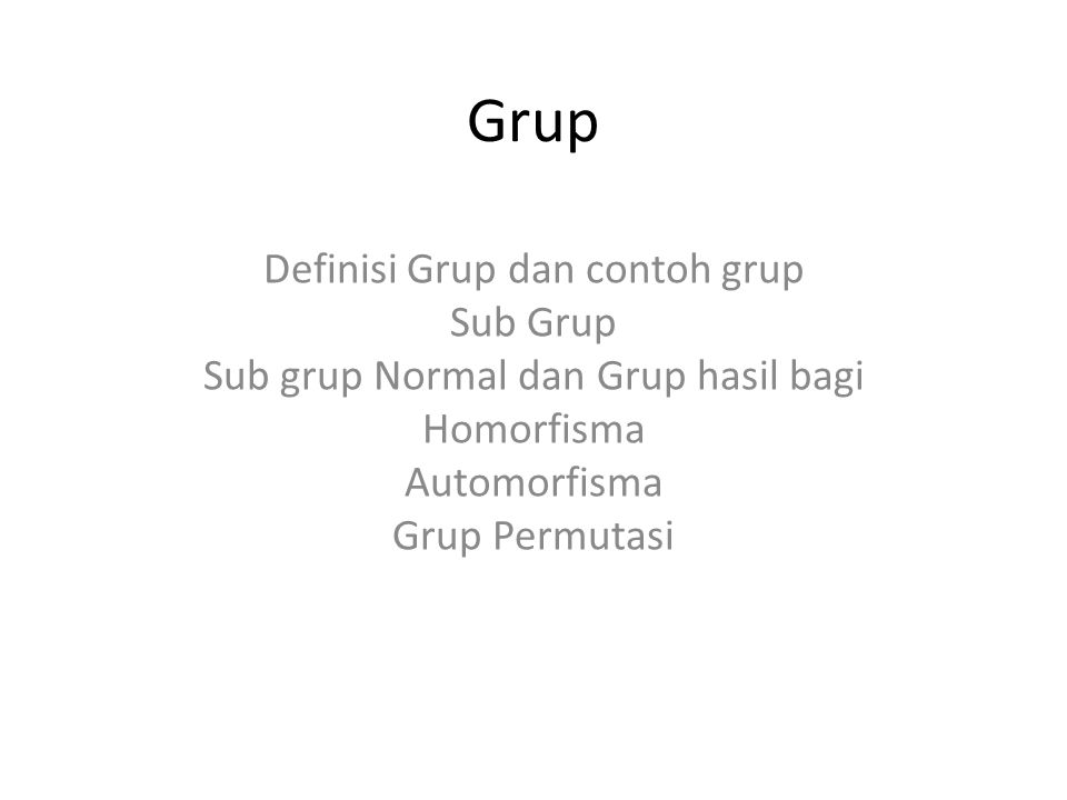 Grup Definisi Grup dan contoh grup Sub Grup Sub grup Normal dan Grup hasil bagi Homorfisma Automorfisma Grup Permutasi