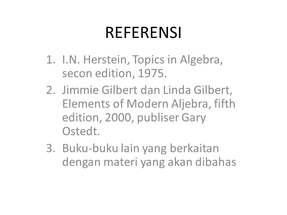 REFERENSI 1.I.N. Herstein, Topics in Algebra, secon edition, 1975. 2.Jimmie Gilbert dan Linda Gilbert, Elements of Modern Aljebra, fifth edition, 2000