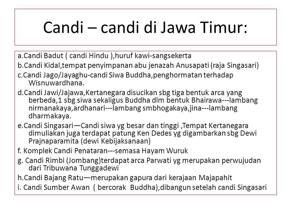 Candi – candi di Jawa Timur: a.Candi Badut ( candi Hindu ),huruf kawi-sangsekerta b.Candi Kidal,tempat penyimpanan abu jenazah Anusapati (raja Singasa