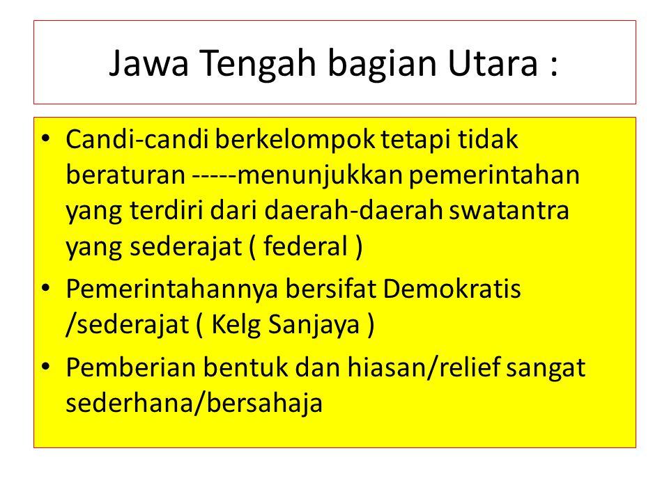 Jawa Tengah bagian Utara : Candi-candi berkelompok tetapi tidak beraturan -----menunjukkan pemerintahan yang terdiri dari daerah-daerah swatantra yang