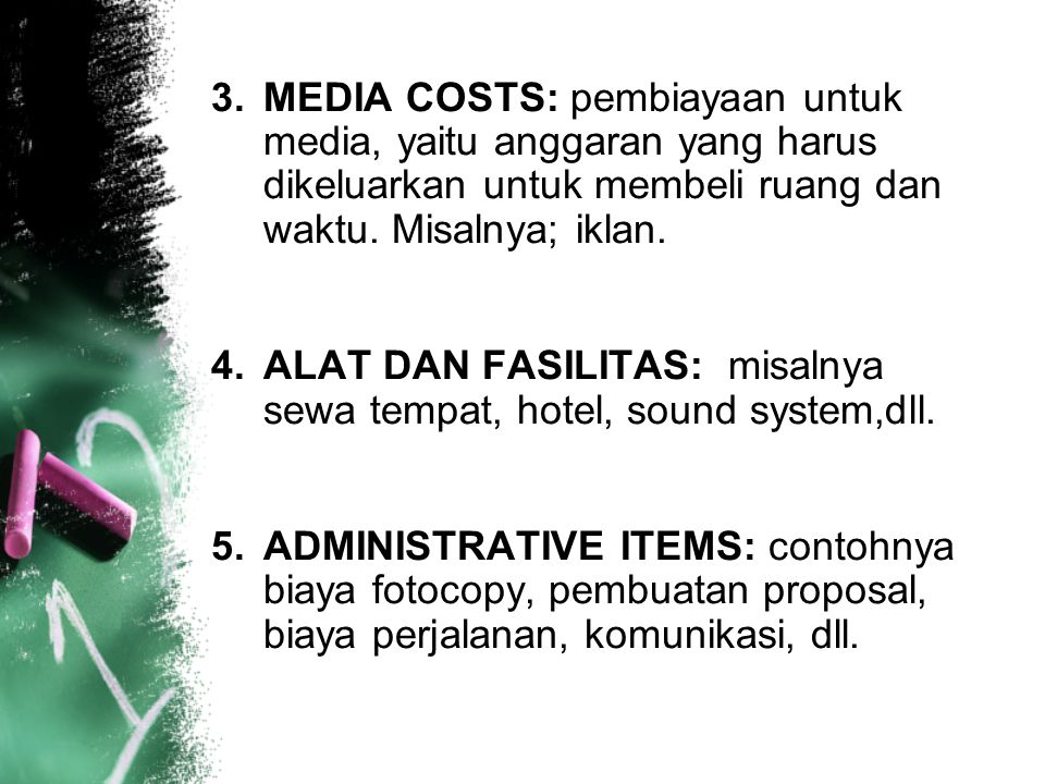 3.MEDIA COSTS: pembiayaan untuk media, yaitu anggaran yang harus dikeluarkan untuk membeli ruang dan waktu. Misalnya; iklan. 4.ALAT DAN FASILITAS: mis