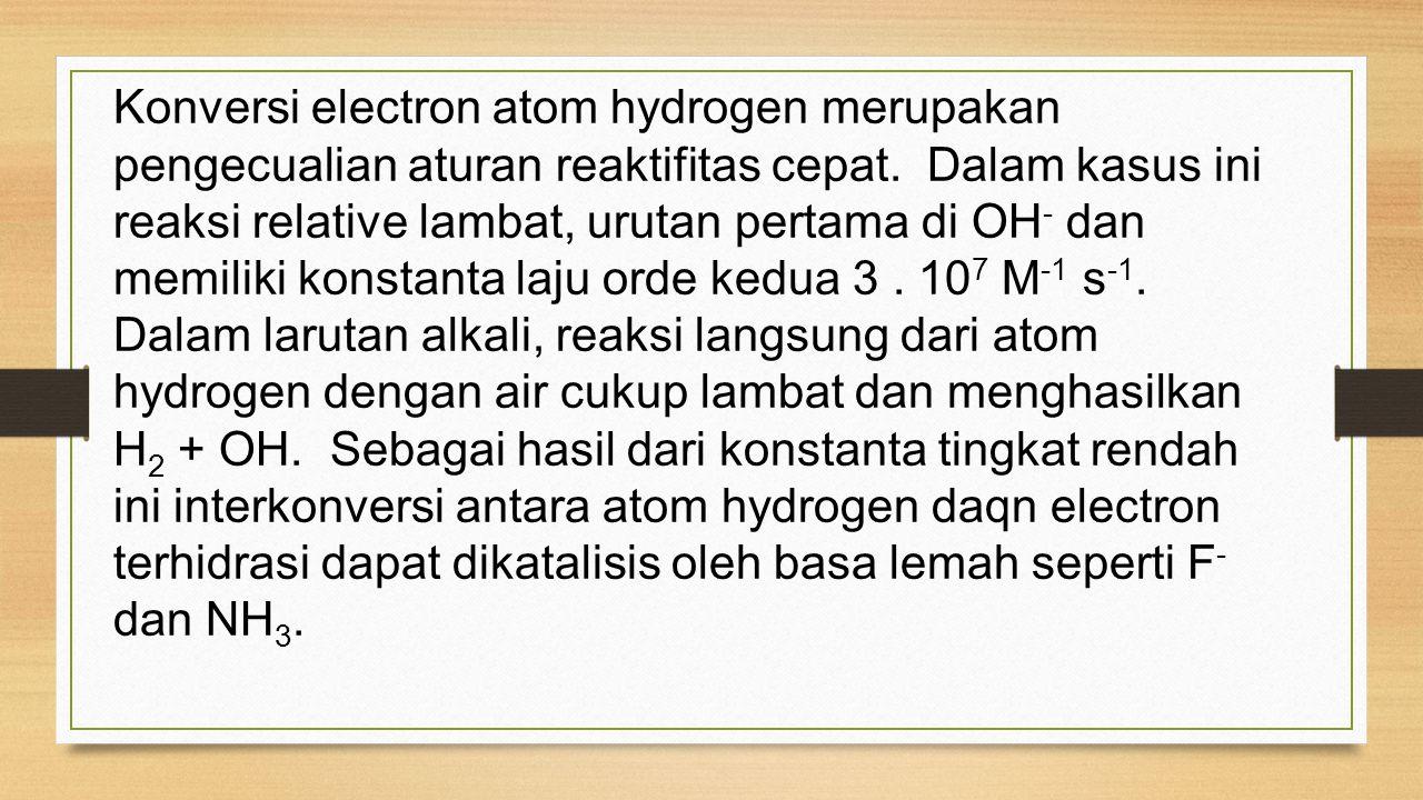 Konversi electron atom hydrogen merupakan pengecualian aturan reaktifitas cepat. Dalam kasus ini reaksi relative lambat, urutan pertama di OH - dan me