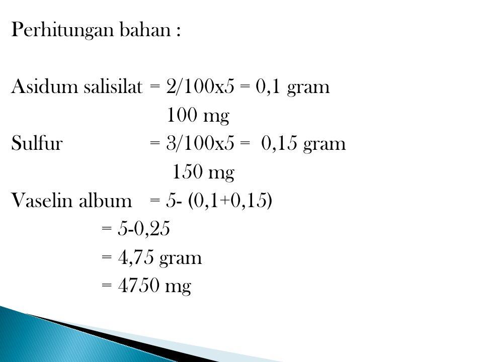 Perhitungan bahan : Asidum salisilat= 2/100x5 = 0,1 gram 100 mg Sulfur= 3/100x5 = 0,15 gram 150 mg Vaselin album= 5- (0,1+0,15) = 5-0,25 = 4,75 gram =