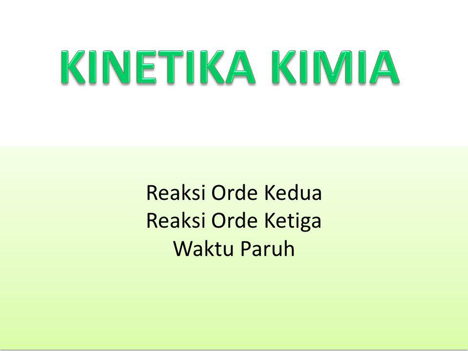 Reaksi Orde Kedua Reaksi Orde Ketiga Waktu Paruh Reaksi Orde Kedua Reaksi Orde Ketiga Waktu Paruh