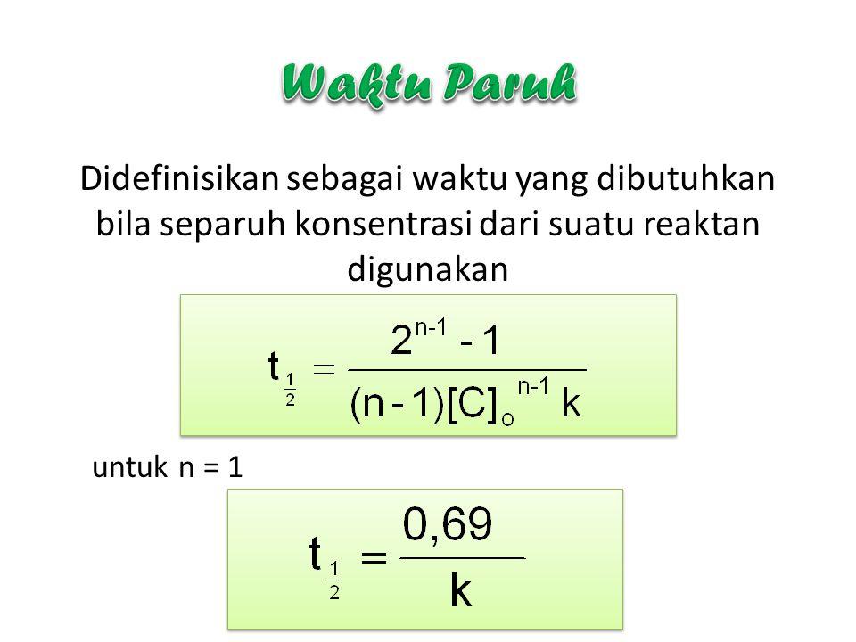 Didefinisikan sebagai waktu yang dibutuhkan bila separuh konsentrasi dari suatu reaktan digunakan untuk n = 1