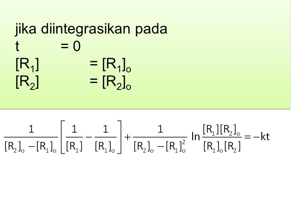 jika diintegrasikan pada t = 0 [R 1 ] = [R 1 ] o [R 2 ] = [R 2 ] o jika diintegrasikan pada t = 0 [R 1 ] = [R 1 ] o [R 2 ] = [R 2 ] o