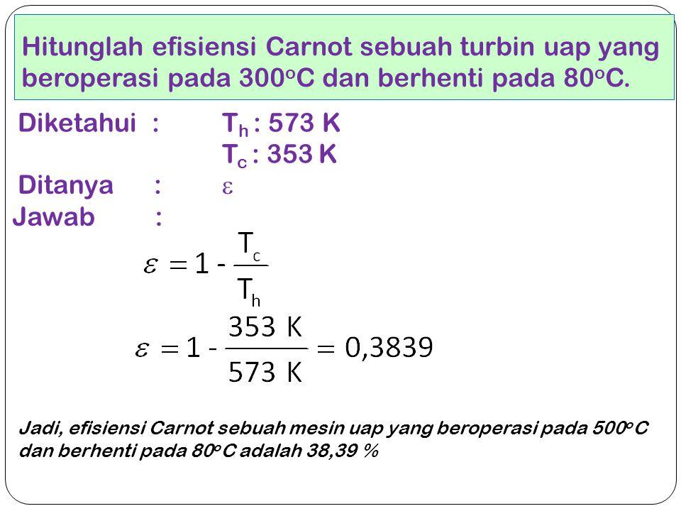 Hitunglah efisiensi Carnot sebuah turbin uap yang beroperasi pada 300 o C dan berhenti pada 80 o C. Diketahui : T h : 573 K T c : 353 K Ditanya :  Ja