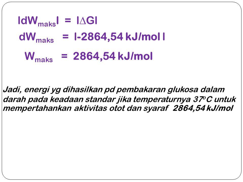 ldW maks I = l  Gl - dW maks = l-2864,54 kJ/mol l W maks = 2864,54 kJ/mol Jadi, energi yg dihasilkan pd pembakaran glukosa dalam darah pada keadaan s