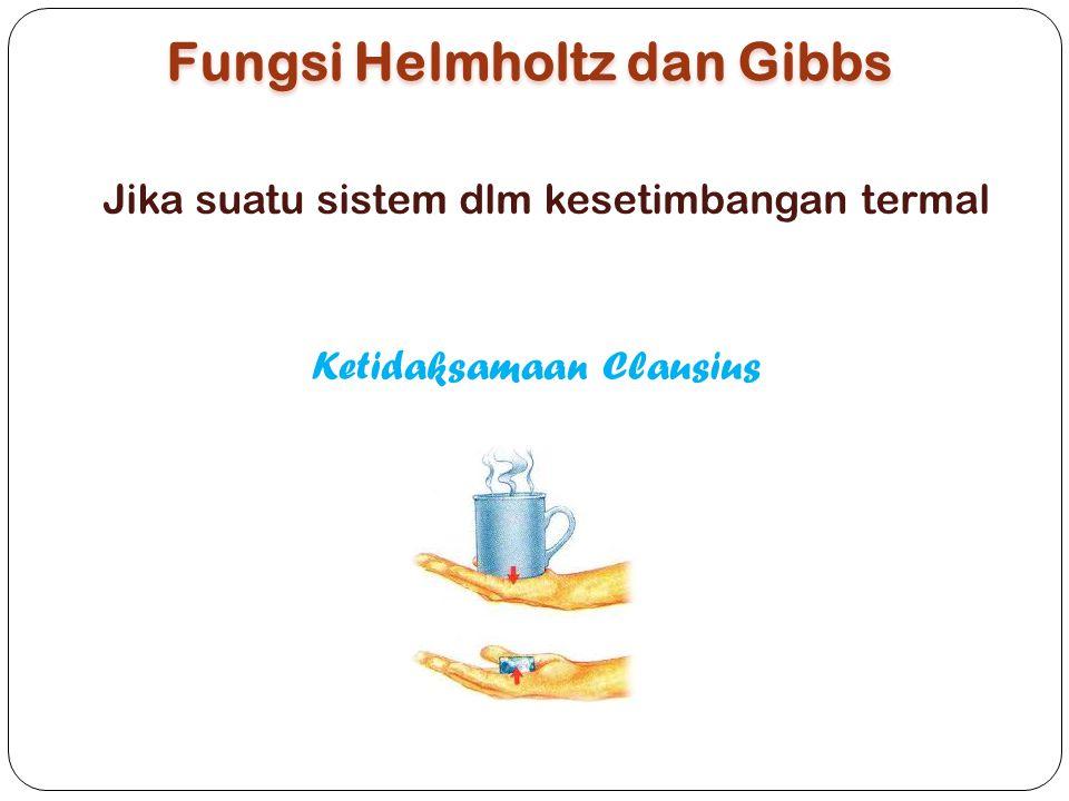 Fungsi Helmholtz dan Gibbs Ketidaksamaan Clausius Jika suatu sistem dlm kesetimbangan termal