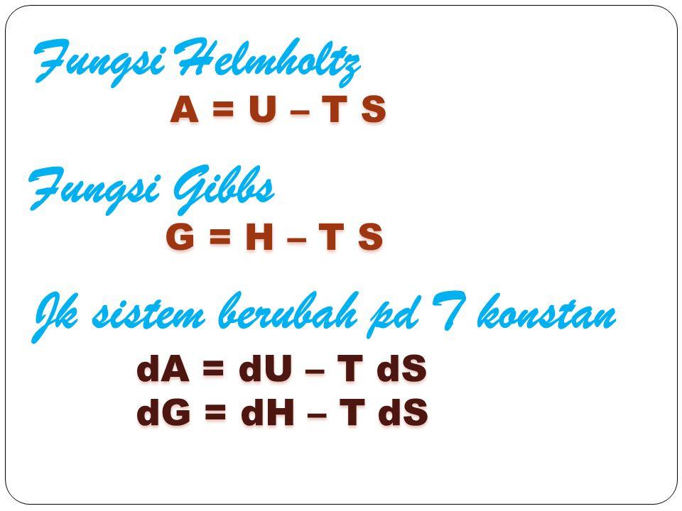 Fungsi Helmholtz A = U – T S Fungsi Gibbs G = H – T S Jk sistem berubah pd T konstan dA = dU – T dS dG = dH – T dS