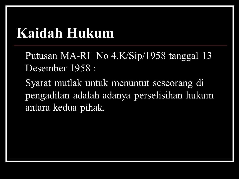 Kaidah Hukum Putusan MA-RI No 4.K/Sip/1958 tanggal 13 Desember 1958 : Syarat mutlak untuk menuntut seseorang di pengadilan adalah adanya perselisihan