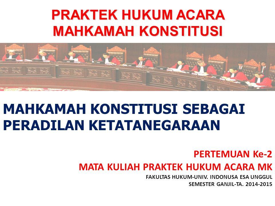 PRAKTEK HUKUM ACARA MAHKAMAH KONSTITUSI PERTEMUAN Ke-2 MATA KULIAH PRAKTEK HUKUM ACARA MK FAKULTAS HUKUM-UNIV. INDONUSA ESA UNGGUL SEMESTER GANJIL-TA.