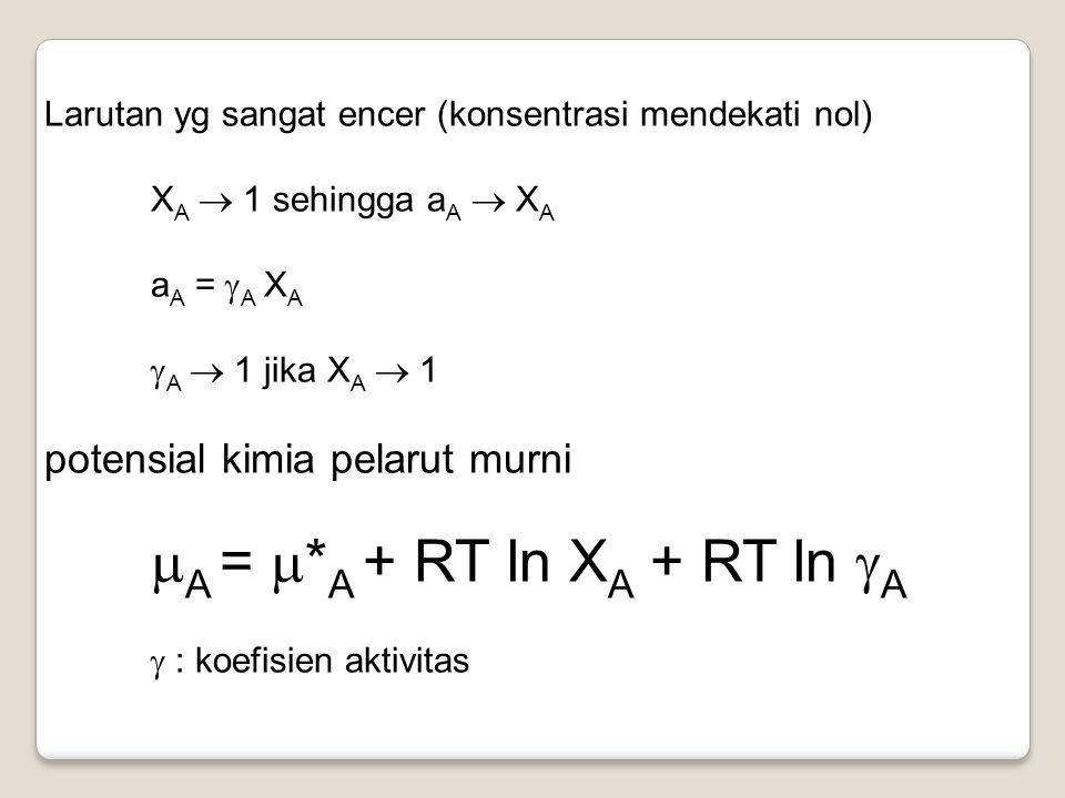Larutan yg sangat encer (konsentrasi mendekati nol) X A  1 sehingga a A  X A a A =  A X A  A  1 jika X A  1 potensial kimia pelarut murni  A =