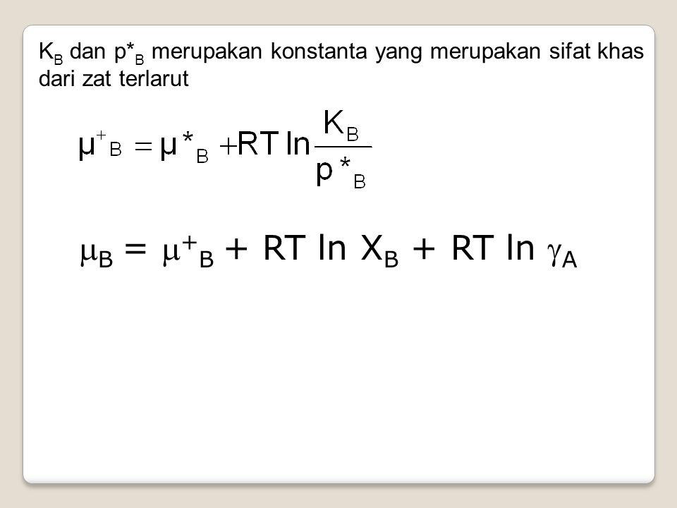 K B dan p* B merupakan konstanta yang merupakan sifat khas dari zat terlarut  B =  + B + RT ln X B + RT ln  A