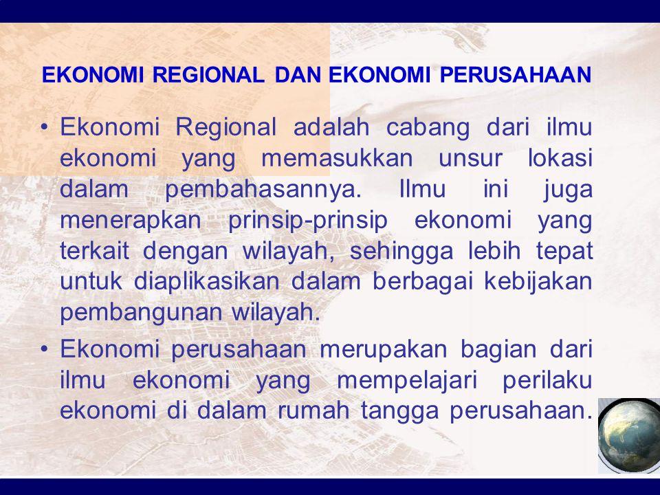 EKONOMI REGIONAL DAN EKONOMI PERUSAHAAN Ekonomi Regional adalah cabang dari ilmu ekonomi yang memasukkan unsur lokasi dalam pembahasannya. Ilmu ini ju
