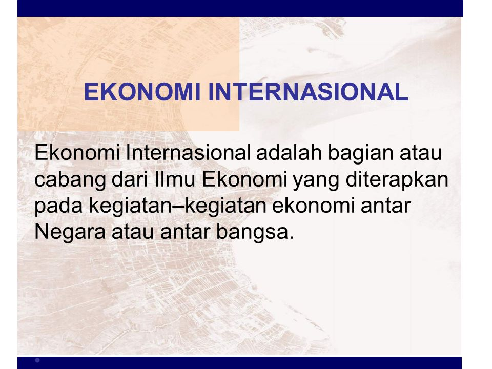 EKONOMI INTERNASIONAL Ekonomi Internasional adalah bagian atau cabang dari Ilmu Ekonomi yang diterapkan pada kegiatan–kegiatan ekonomi antar Negara at