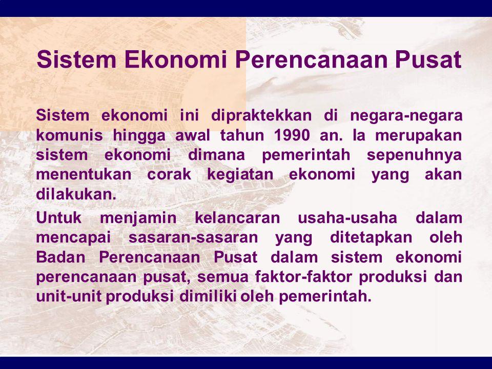 Sistem Ekonomi Perencanaan Pusat Sistem ekonomi ini dipraktekkan di negara-negara komunis hingga awal tahun 1990 an. Ia merupakan sistem ekonomi diman
