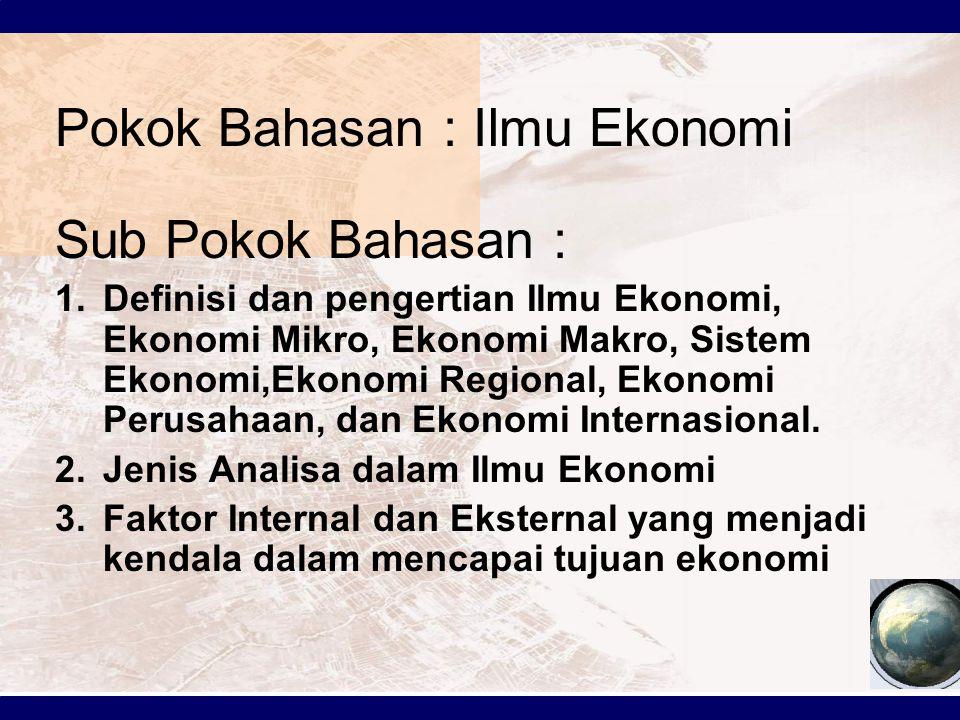 Pokok Bahasan : Ilmu Ekonomi Sub Pokok Bahasan : 1.Definisi dan pengertian Ilmu Ekonomi, Ekonomi Mikro, Ekonomi Makro, Sistem Ekonomi,Ekonomi Regional