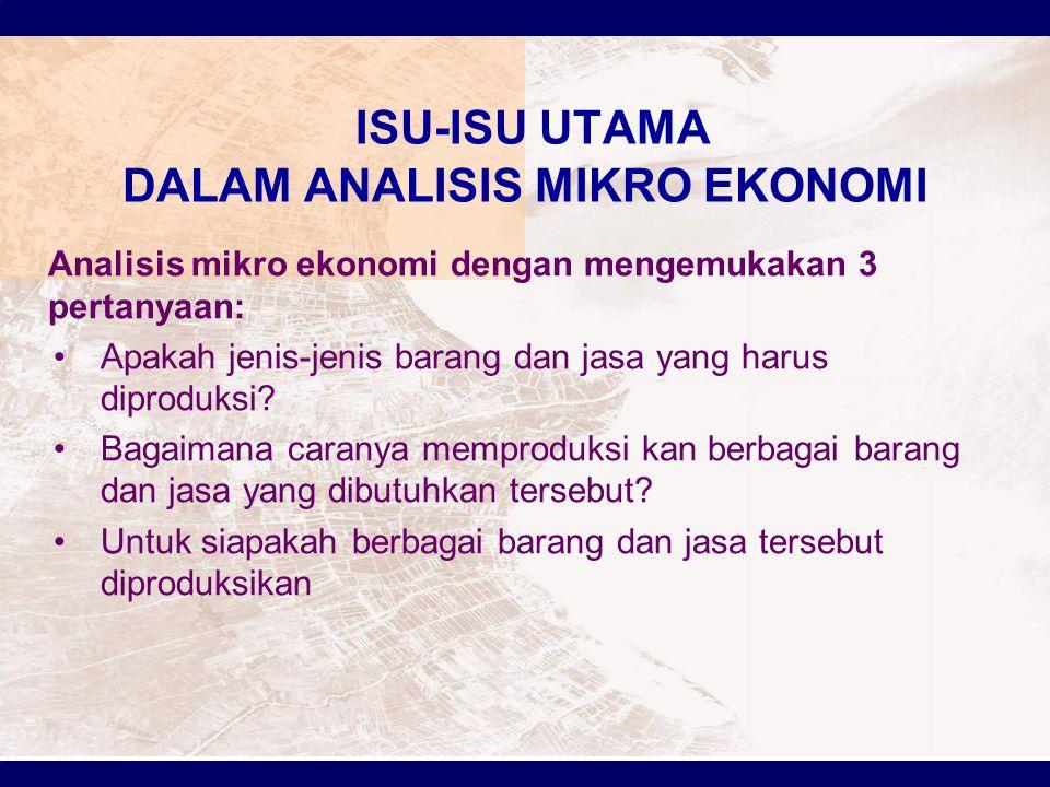 ISU-ISU UTAMA DALAM ANALISIS MIKRO EKONOMI Analisis mikro ekonomi dengan mengemukakan 3 pertanyaan: Apakah jenis-jenis barang dan jasa yang harus dipr