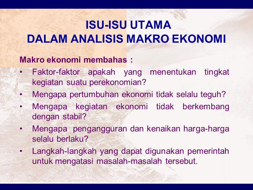 ISU-ISU UTAMA DALAM ANALISIS MAKRO EKONOMI Makro ekonomi membahas : Faktor-faktor apakah yang menentukan tingkat kegiatan suatu perekonomian? Mengapa
