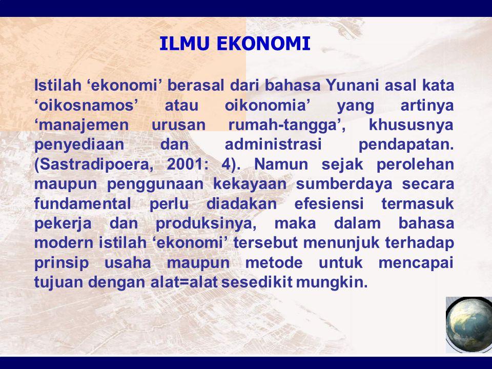 ILMU EKONOMI Istilah 'ekonomi' berasal dari bahasa Yunani asal kata 'oikosnamos' atau oikonomia' yang artinya 'manajemen urusan rumah-tangga', khususn