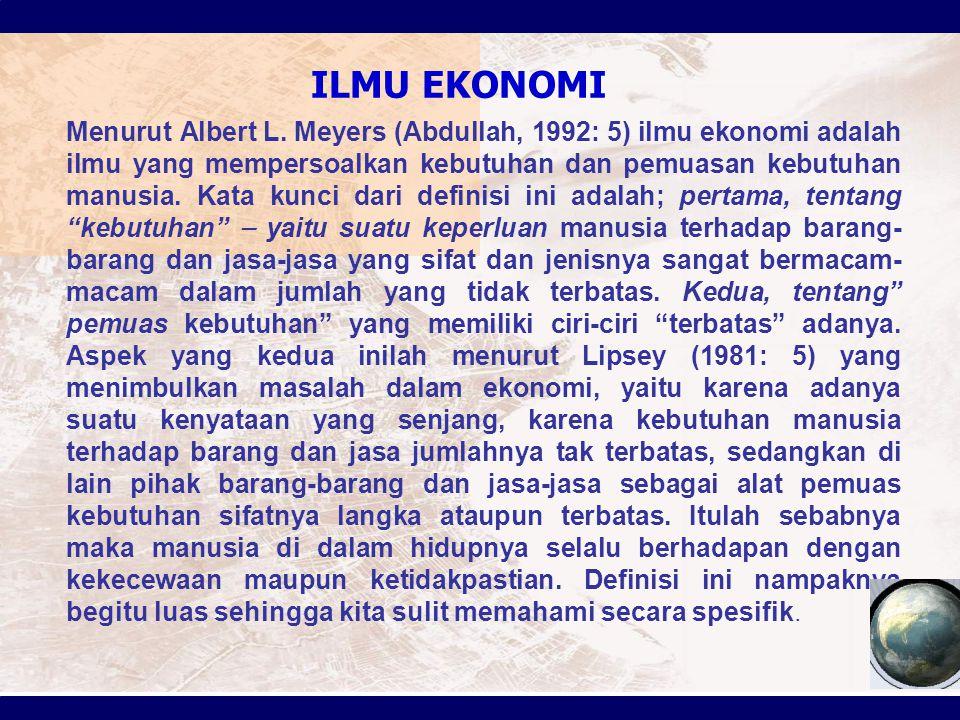 ILMU EKONOMI Menurut Albert L. Meyers (Abdullah, 1992: 5) ilmu ekonomi adalah ilmu yang mempersoalkan kebutuhan dan pemuasan kebutuhan manusia. Kata k