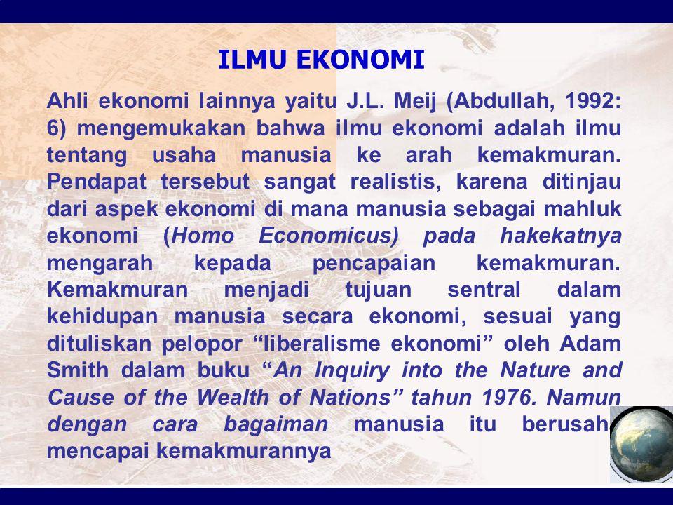 ILMU EKONOMI Ahli ekonomi lainnya yaitu J.L. Meij (Abdullah, 1992: 6) mengemukakan bahwa ilmu ekonomi adalah ilmu tentang usaha manusia ke arah kemakm