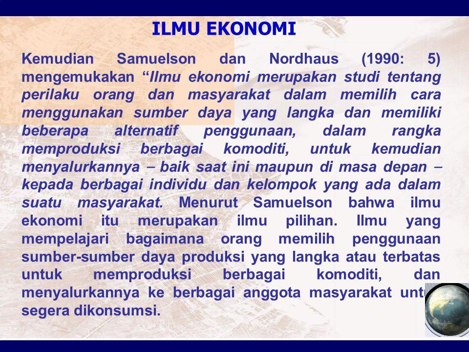 """ILMU EKONOMI Kemudian Samuelson dan Nordhaus (1990: 5) mengemukakan """"Ilmu ekonomi merupakan studi tentang perilaku orang dan masyarakat dalam memilih"""