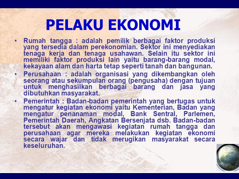 PELAKU EKONOMI Rumah tangga : adalah pemilik berbagai faktor produksi yang tersedia dalam perekonomian. Sektor ini menyediakan tenaga kerja dan tenaga