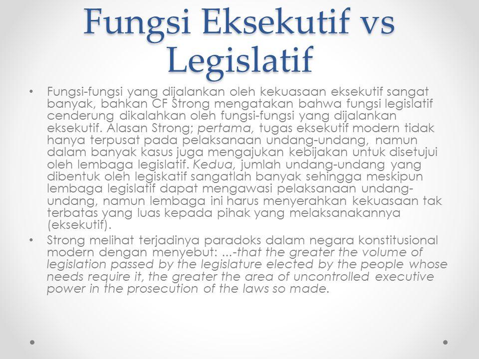 Fungsi Eksekutif vs Legislatif Fungsi-fungsi yang dijalankan oleh kekuasaan eksekutif sangat banyak, bahkan CF Strong mengatakan bahwa fungsi legislat